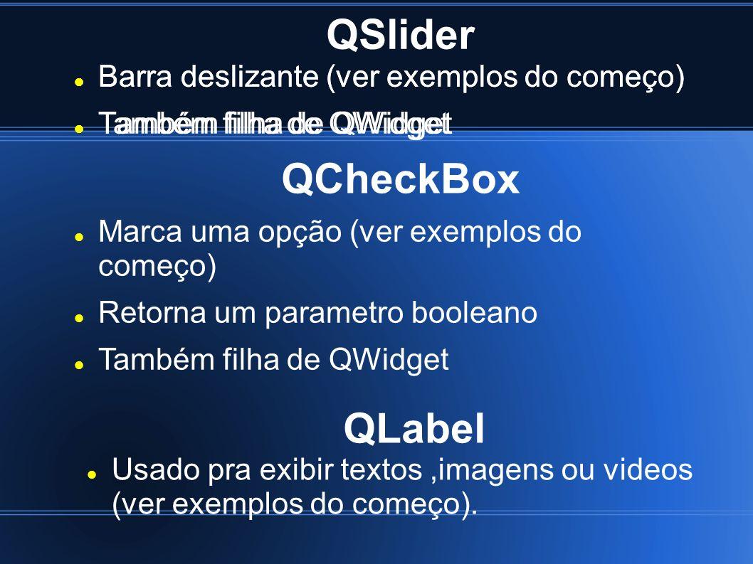 QSlider Barra deslizante (ver exemplos do começo) Também filha de QWidget Barra deslizante (ver exemplos do começo) Também filha de QWidget QCheckBox