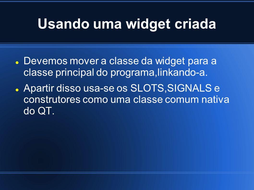 Usando uma widget criada Devemos mover a classe da widget para a classe principal do programa,linkando-a. Apartir disso usa-se os SLOTS,SIGNALS e cons