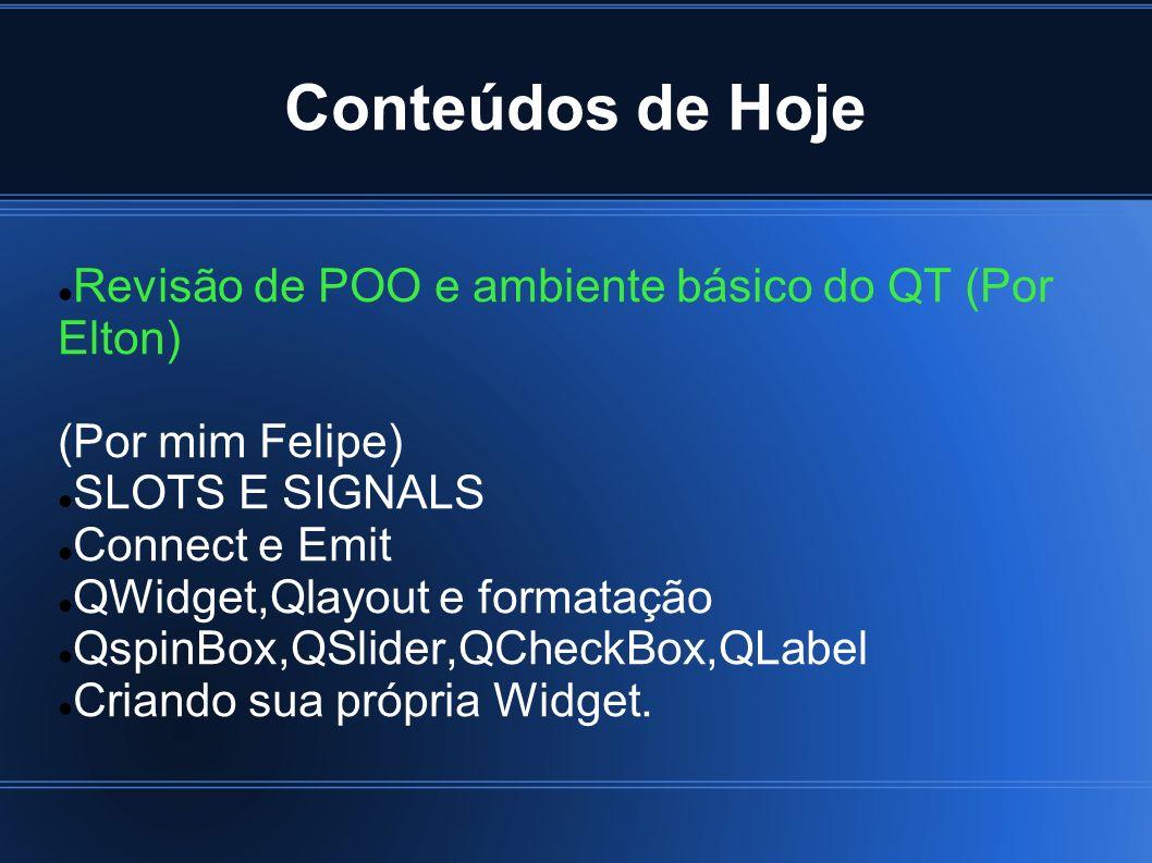Conteúdos de Hoje Revisão de POO e ambiente básico do QT (Por Elton) (Por mim Felipe) SLOTS E SIGNALS Connect e Emit QWidget,Qlayout e formatação Qspi