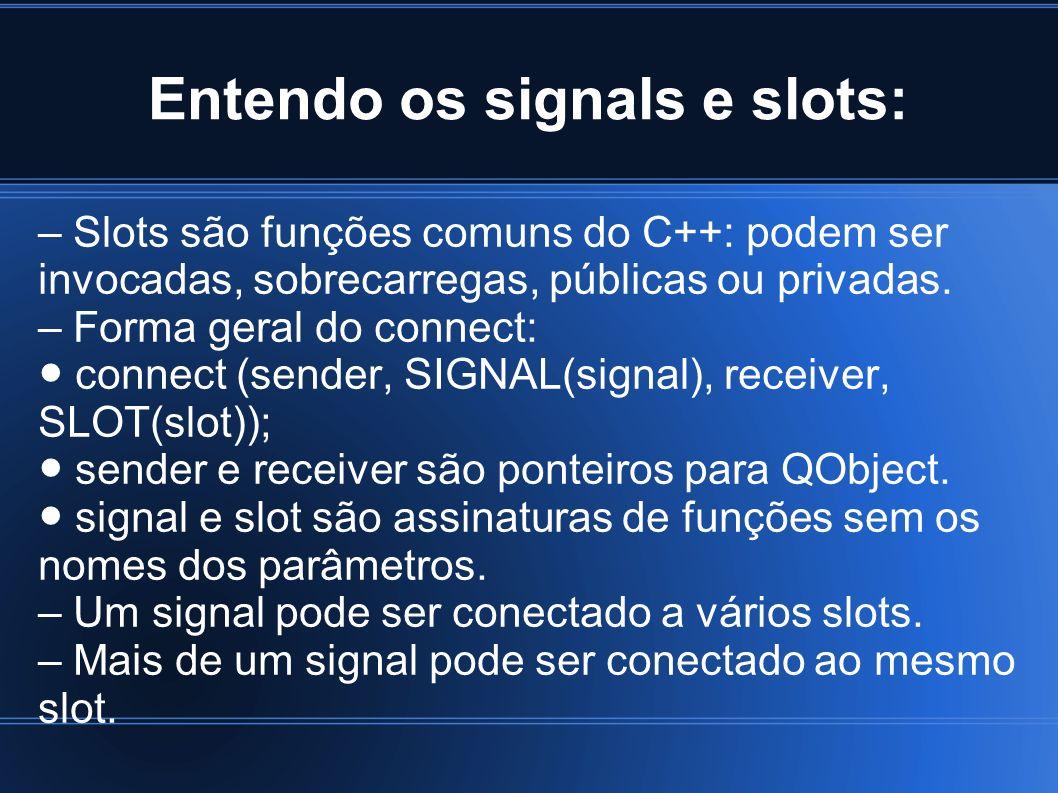Entendo os signals e slots: – Slots são funções comuns do C++: podem ser invocadas, sobrecarregas, públicas ou privadas. – Forma geral do connect: con