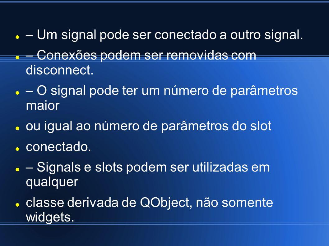 – Um signal pode ser conectado a outro signal. – Conexões podem ser removidas com disconnect. – O signal pode ter um número de parâmetros maior ou igu