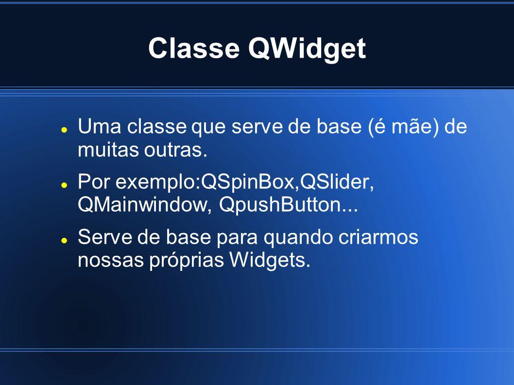 Classe QWidget Uma classe que serve de base (é mãe) de muitas outras. Por exemplo:QSpinBox,QSlider, QMainwindow, QpushButton... Serve de base para qua