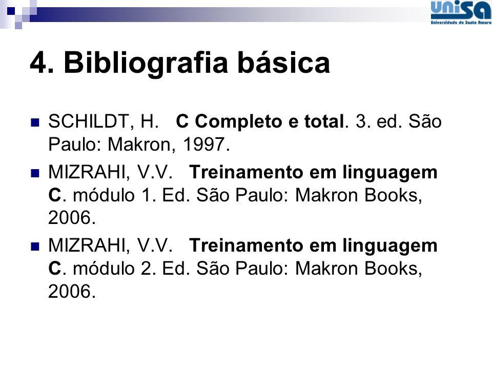 4. Bibliografia básica SCHILDT, H. C Completo e total. 3. ed. São Paulo: Makron, 1997. MIZRAHI, V.V. Treinamento em linguagem C. módulo 1. Ed. São Pau