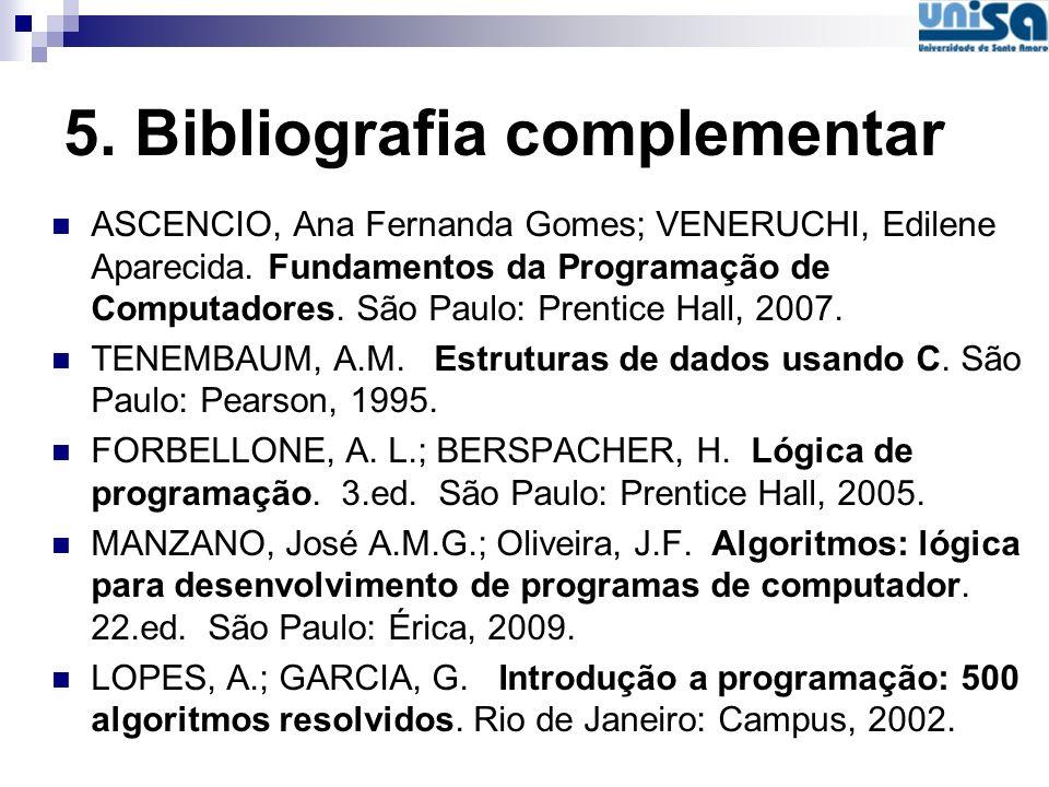 5. Bibliografia complementar ASCENCIO, Ana Fernanda Gomes; VENERUCHI, Edilene Aparecida. Fundamentos da Programação de Computadores. São Paulo: Prenti