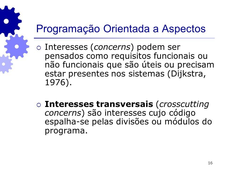 16 Programação Orientada a Aspectos Interesses (concerns) podem ser pensados como requisitos funcionais ou não funcionais que são úteis ou precisam estar presentes nos sistemas (Dijkstra, 1976).