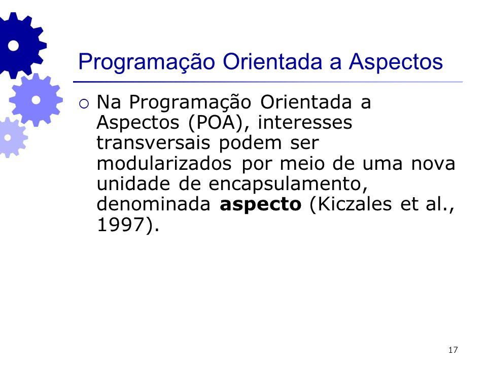 17 Programação Orientada a Aspectos Na Programação Orientada a Aspectos (POA), interesses transversais podem ser modularizados por meio de uma nova unidade de encapsulamento, denominada aspecto (Kiczales et al., 1997).