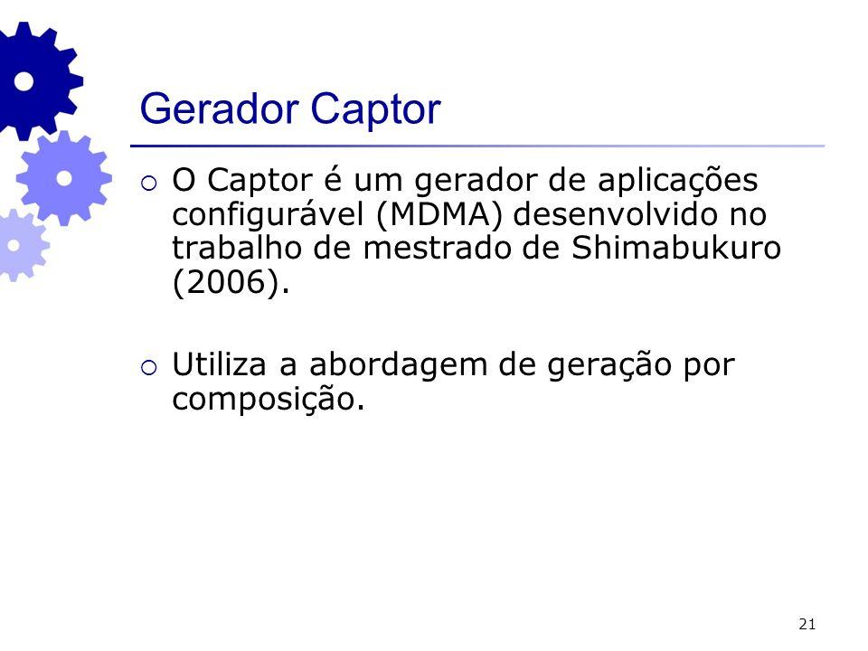 21 Gerador Captor O Captor é um gerador de aplicações configurável (MDMA) desenvolvido no trabalho de mestrado de Shimabukuro (2006). Utiliza a aborda