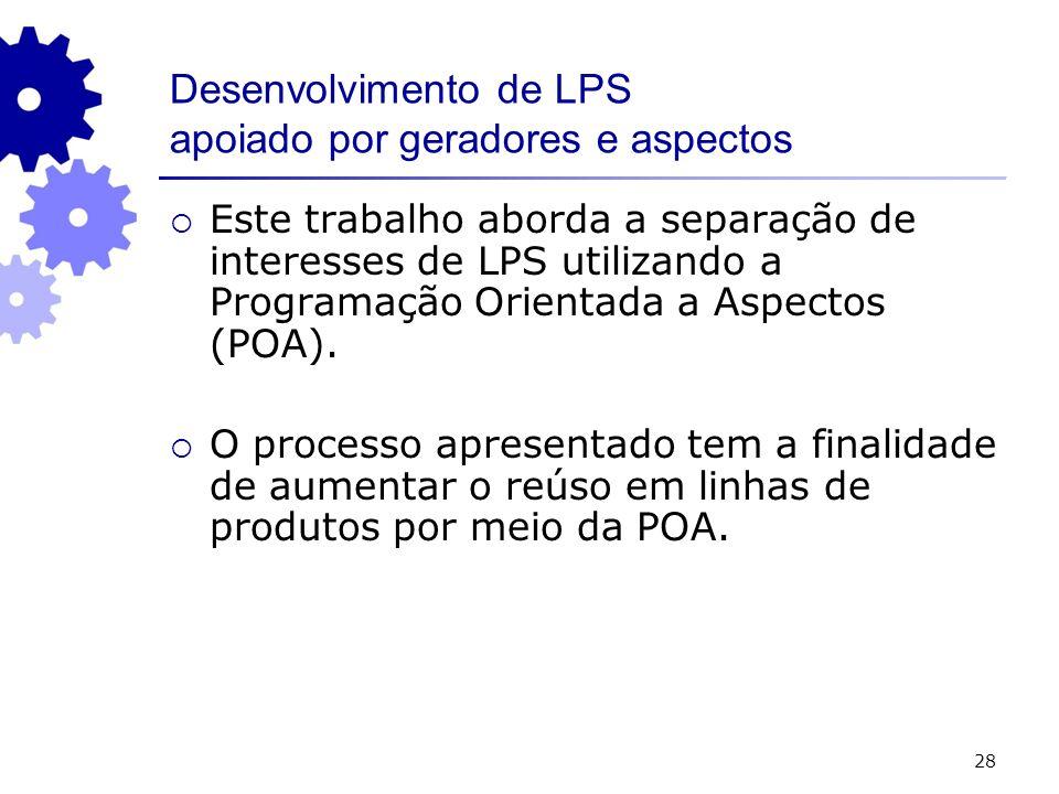 28 Desenvolvimento de LPS apoiado por geradores e aspectos Este trabalho aborda a separação de interesses de LPS utilizando a Programação Orientada a Aspectos (POA).