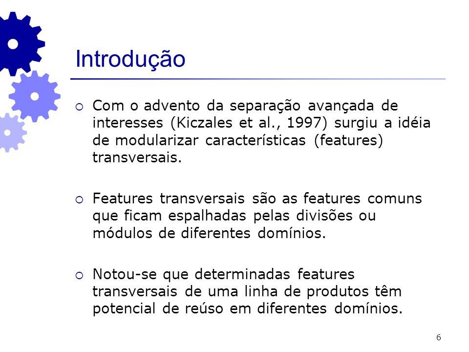 6 Introdução Com o advento da separação avançada de interesses (Kiczales et al., 1997) surgiu a idéia de modularizar características (features) transv