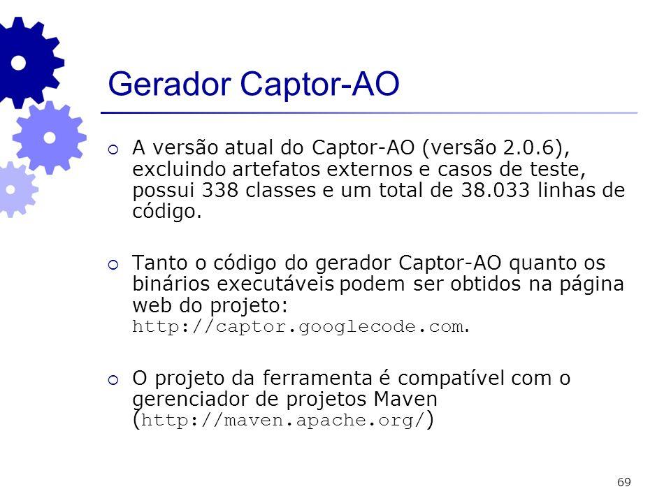69 Gerador Captor-AO A versão atual do Captor-AO (versão 2.0.6), excluindo artefatos externos e casos de teste, possui 338 classes e um total de 38.033 linhas de código.