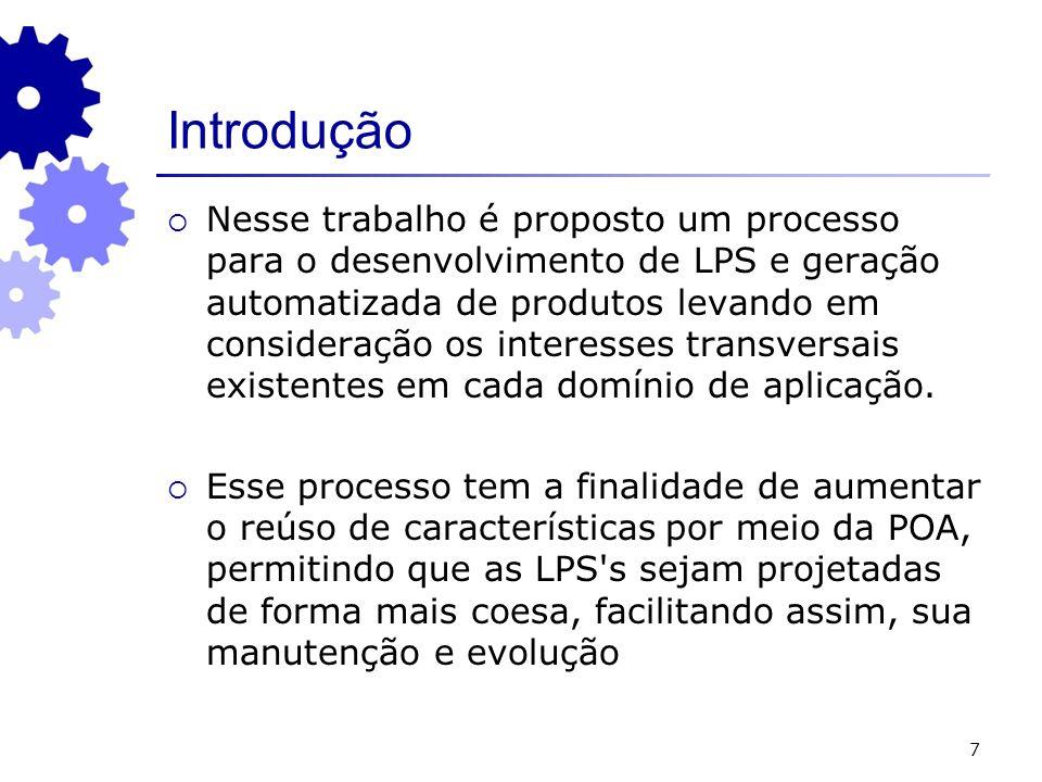 7 Introdução Nesse trabalho é proposto um processo para o desenvolvimento de LPS e geração automatizada de produtos levando em consideração os interesses transversais existentes em cada domínio de aplicação.