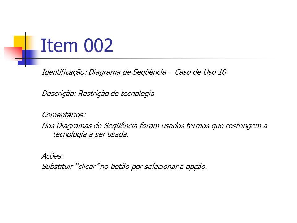 Item 002 Identificação: Diagrama de Seqüência – Caso de Uso 10 Descrição: Restrição de tecnologia Comentários: Nos Diagramas de Seqüência foram usados termos que restringem a tecnologia a ser usada.