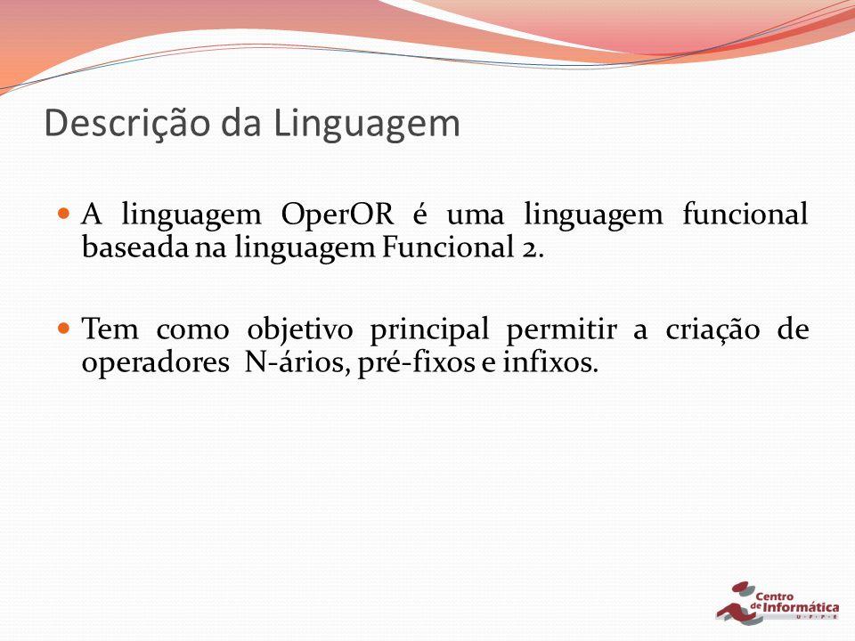 Descrição da Linguagem – Funcionalidades Declaração de novos operadores; Sobrecarga de operadores existentes; Aplicação parcial de operadores; * Operadores de alta ordem.