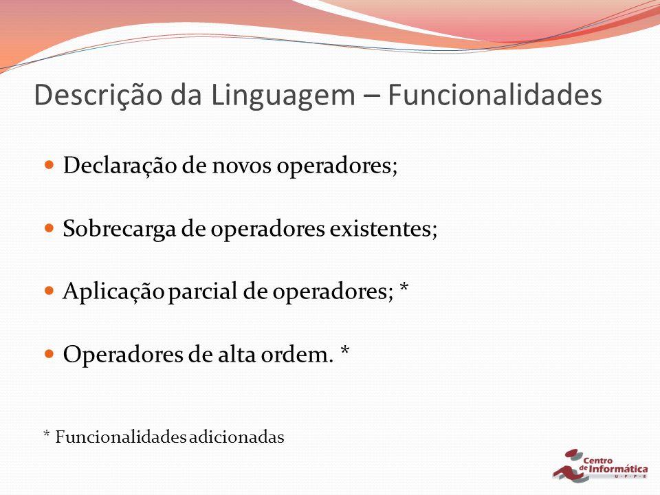 Descrição da Linguagem – Funcionalidades Declaração de novos operadores; Sobrecarga de operadores existentes; Aplicação parcial de operadores; * Opera