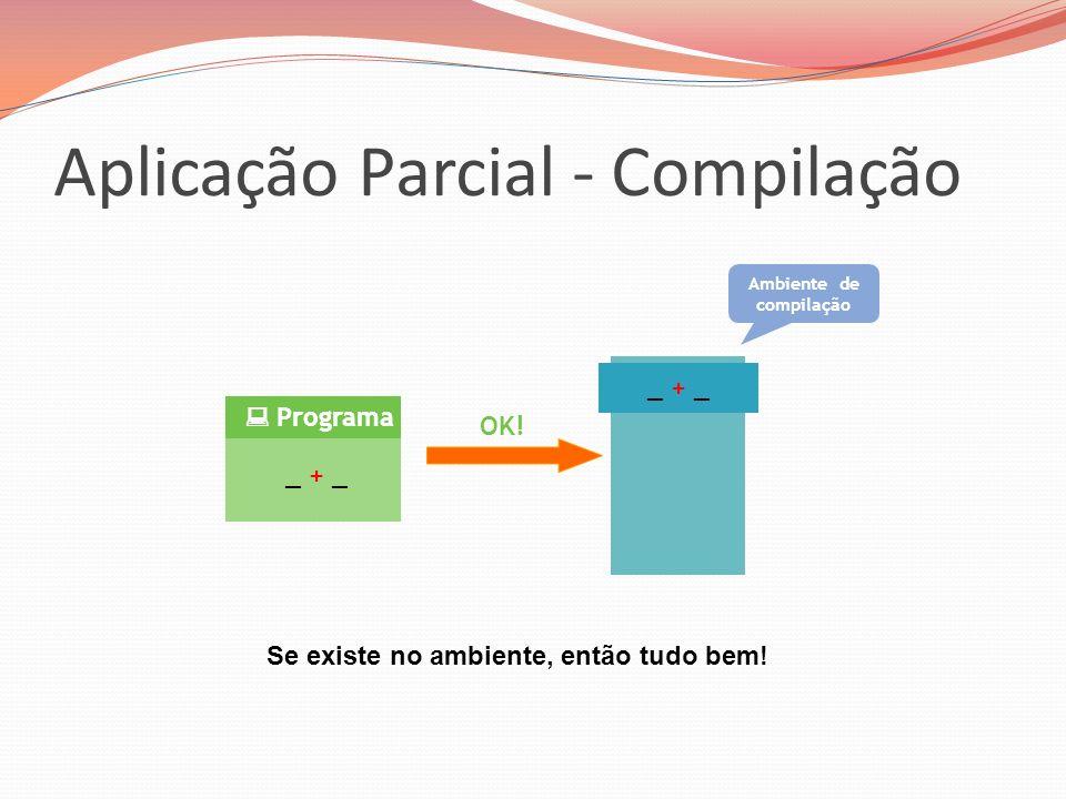 Aplicação Parcial - Compilação _ + _ Programa _ + _ OK! Ambiente de compilação Se existe no ambiente, então tudo bem!