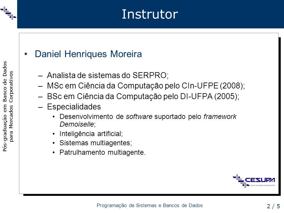 Pós-graduação em Banco de Dados para Mercados Corporativos Programação de Sistemas e Bancos de Dados 2 / 5 Instrutor Daniel Henriques Moreira –Analista de sistemas do SERPRO; –MSc em Ciência da Computação pelo CIn-UFPE (2008); –BSc em Ciência da Computação pelo DI-UFPA (2005); –Especialidades Desenvolvimento de software suportado pelo framework Demoiselle; Inteligência artificial; Sistemas multiagentes; Patrulhamento multiagente.