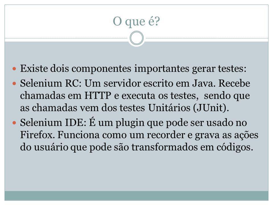 O que é? Existe dois componentes importantes gerar testes: Selenium RC: Um servidor escrito em Java. Recebe chamadas em HTTP e executa os testes, send