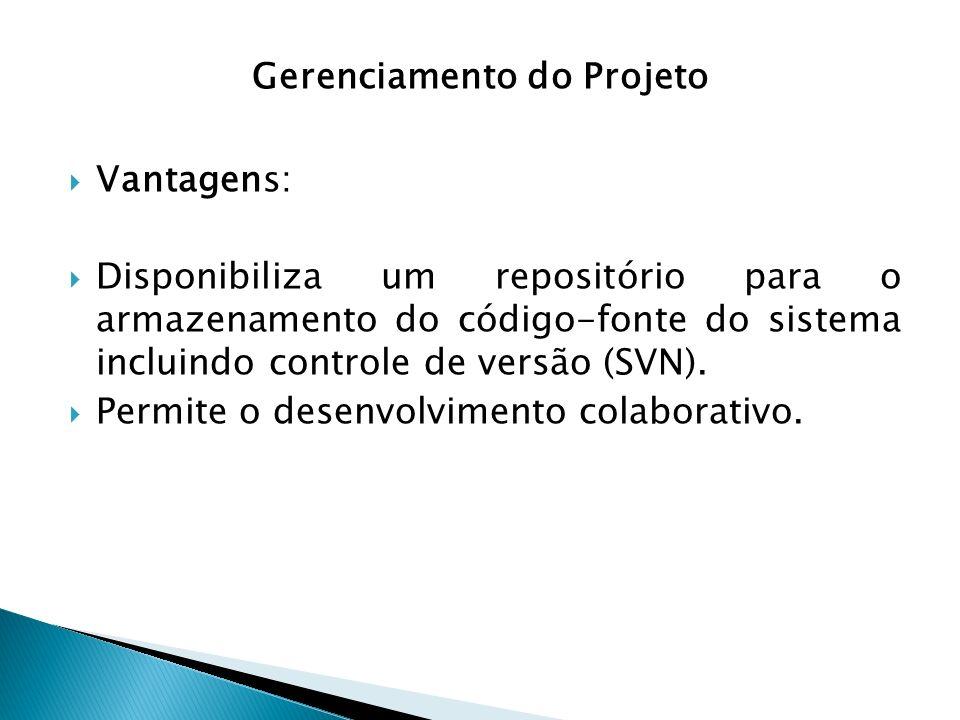 Gerenciamento do Projeto Vantagens: Disponibiliza um repositório para o armazenamento do código-fonte do sistema incluindo controle de versão (SVN). P