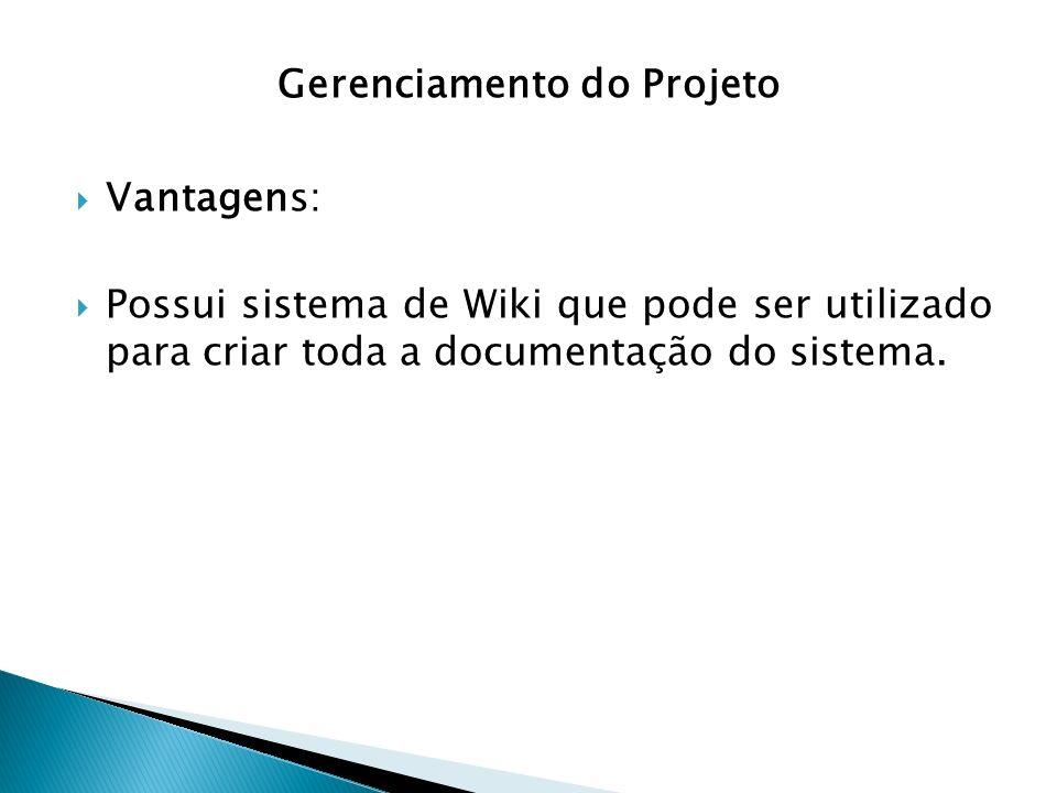 Gerenciamento do Projeto Vantagens: Possui sistema de Wiki que pode ser utilizado para criar toda a documentação do sistema.