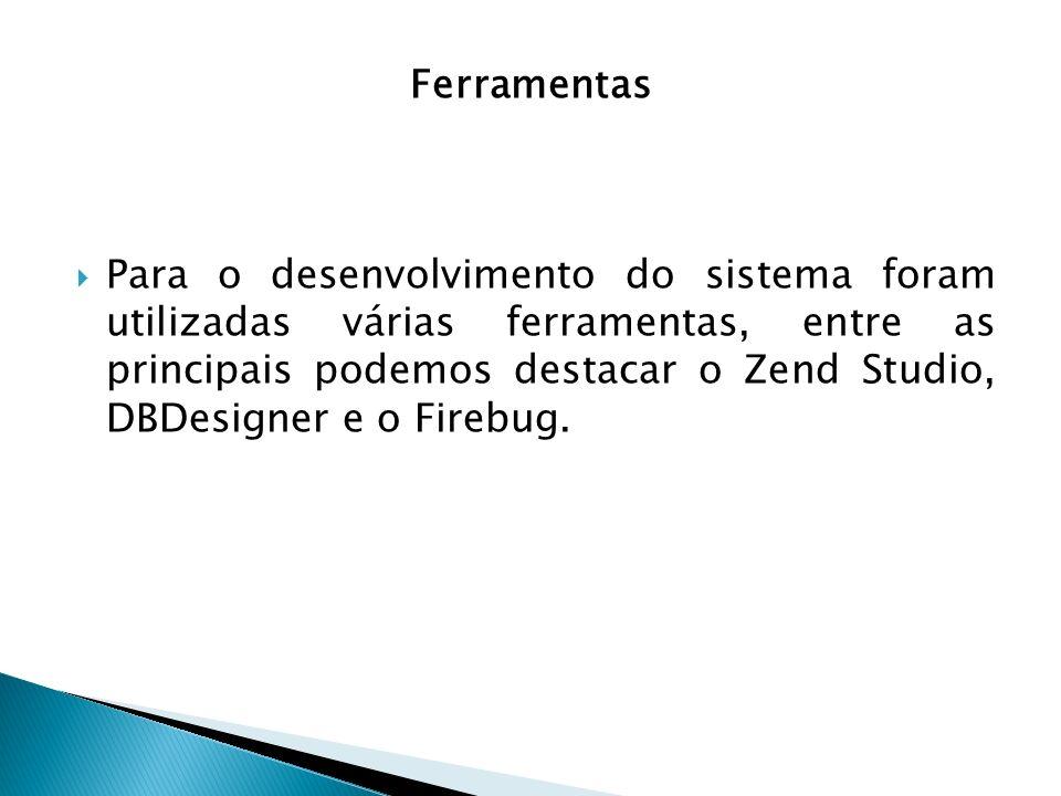 Para o desenvolvimento do sistema foram utilizadas várias ferramentas, entre as principais podemos destacar o Zend Studio, DBDesigner e o Firebug. Fer