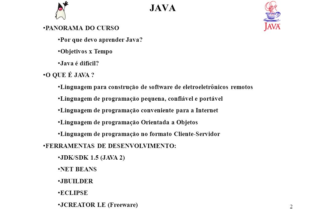 3 JAVA INDEPENDÊNCIA DE PLATAFORMA: PROGRAMAS TRADICIONAIS Código Fonte C, Delphi, VB PROGRAMA JAVA Código Fonte JAVA PORTABILIDADE X VELOCIDADE: Usar compiladores de código nativo (Asymetrix, Symantec e IBM) Usar compiladores Just in Time SEGURANÇA Compilador JAVABytecode independente de plataforma Máquina virtual Windows Máquina virtual Linux Máquina virtual Solaris Compilador WindowsEXE Windows Binário Compilador LinuxEXE Linux Binário Compilador Solaris EXE Solaris Binário Prog1.javaProg1.class Byte Code Verifier RunTime HARDWAREHARDWARE