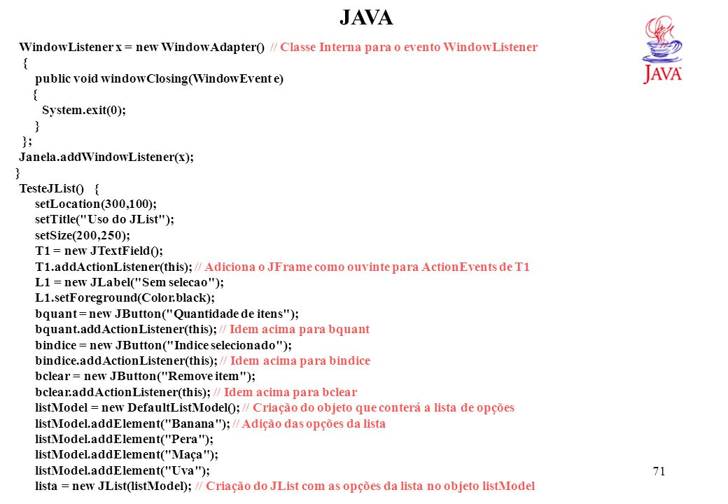 71 JAVA WindowListener x = new WindowAdapter() // Classe Interna para o evento WindowListener { public void windowClosing(WindowEvent e) { System.exit