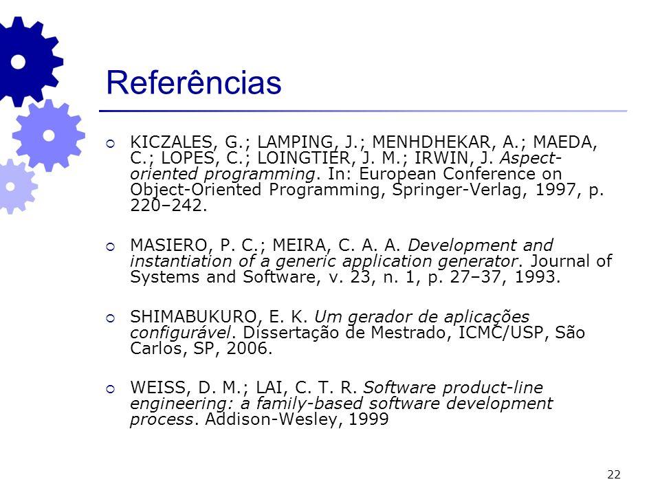 22 Referências KICZALES, G.; LAMPING, J.; MENHDHEKAR, A.; MAEDA, C.; LOPES, C.; LOINGTIER, J. M.; IRWIN, J. Aspect- oriented programming. In: European