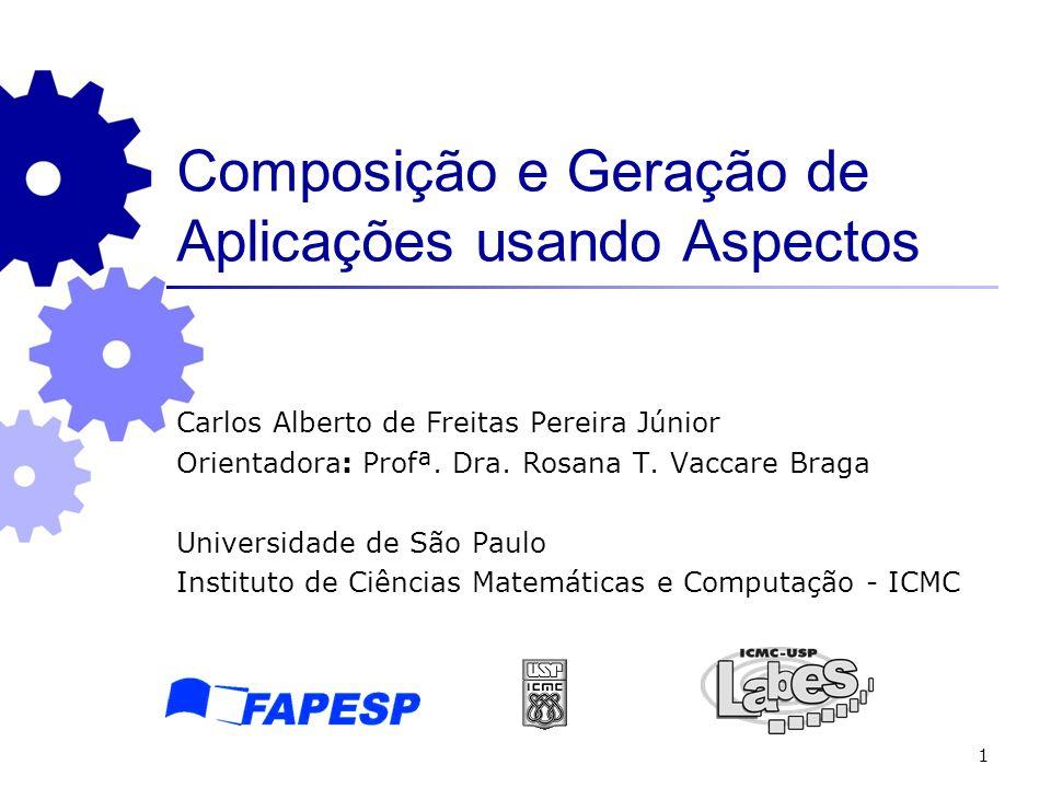1 Composição e Geração de Aplicações usando Aspectos Carlos Alberto de Freitas Pereira Júnior Orientadora: Profª. Dra. Rosana T. Vaccare Braga Univers