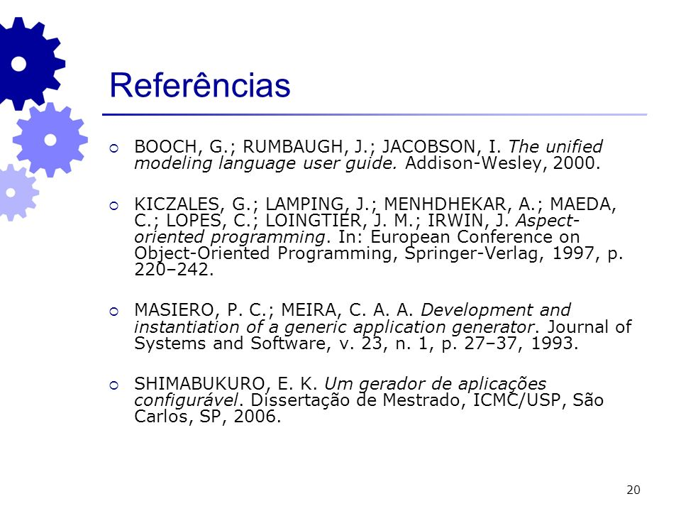 20 Referências BOOCH, G.; RUMBAUGH, J.; JACOBSON, I. The unified modeling language user guide. Addison-Wesley, 2000. KICZALES, G.; LAMPING, J.; MENHDH