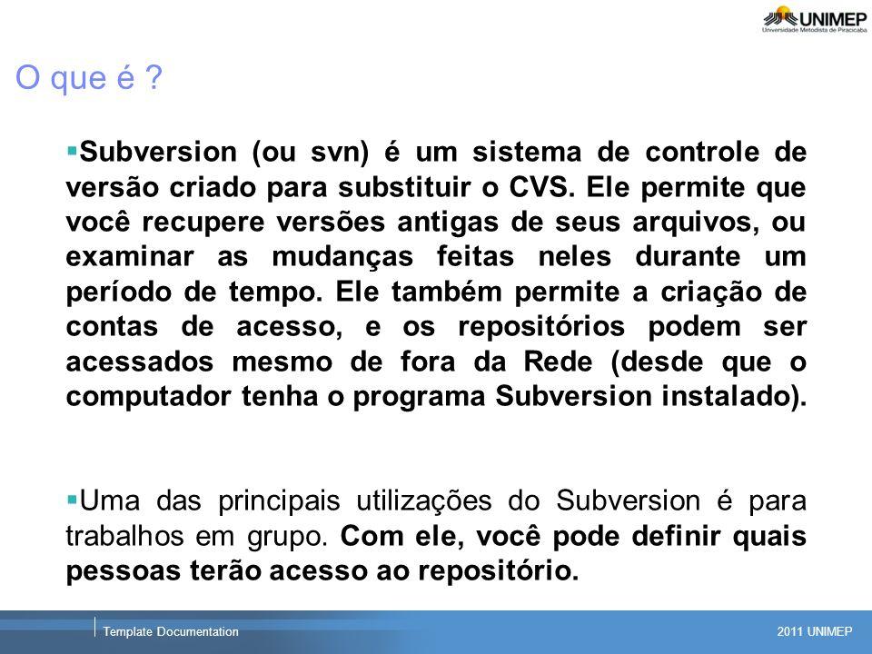 2011 UNIMEP Template Documentation O que é ? Subversion (ou svn) é um sistema de controle de versão criado para substituir o CVS. Ele permite que você