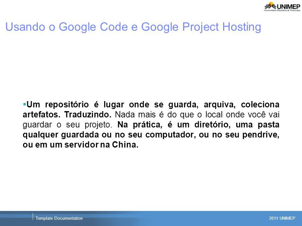 2011 UNIMEP Template Documentation Usando o Google Code e Google Project Hosting Um repositório é lugar onde se guarda, arquiva, coleciona artefatos.