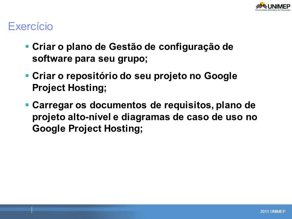2011 UNIMEP Exercício Criar o plano de Gestão de configuração de software para seu grupo; Criar o repositório do seu projeto no Google Project Hosting