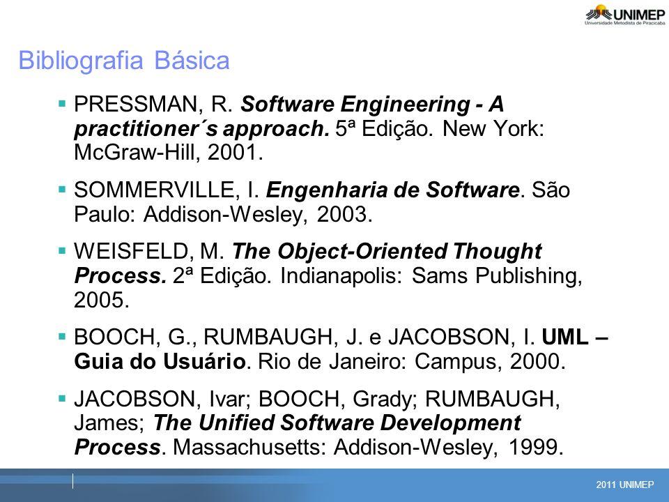 2011 UNIMEP Bibliografia Básica PRESSMAN, R. Software Engineering - A practitioner´s approach. 5ª Edição. New York: McGraw-Hill, 2001. SOMMERVILLE, I.
