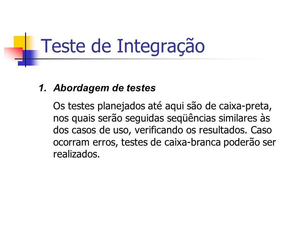 Teste de Integração 1.Abordagem de testes Os testes planejados até aqui são de caixa-preta, nos quais serão seguidas seqüências similares às dos casos