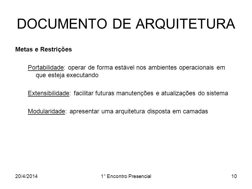 20/4/20141° Encontro Presencial10 DOCUMENTO DE ARQUITETURA Metas e Restrições Portabilidade: operar de forma estável nos ambientes operacionais em que