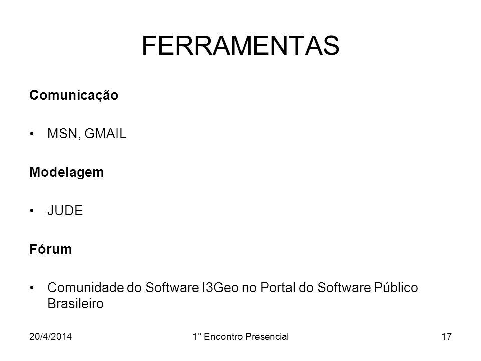 20/4/20141° Encontro Presencial17 FERRAMENTAS Comunicação MSN, GMAIL Modelagem JUDE Fórum Comunidade do Software I3Geo no Portal do Software Público B