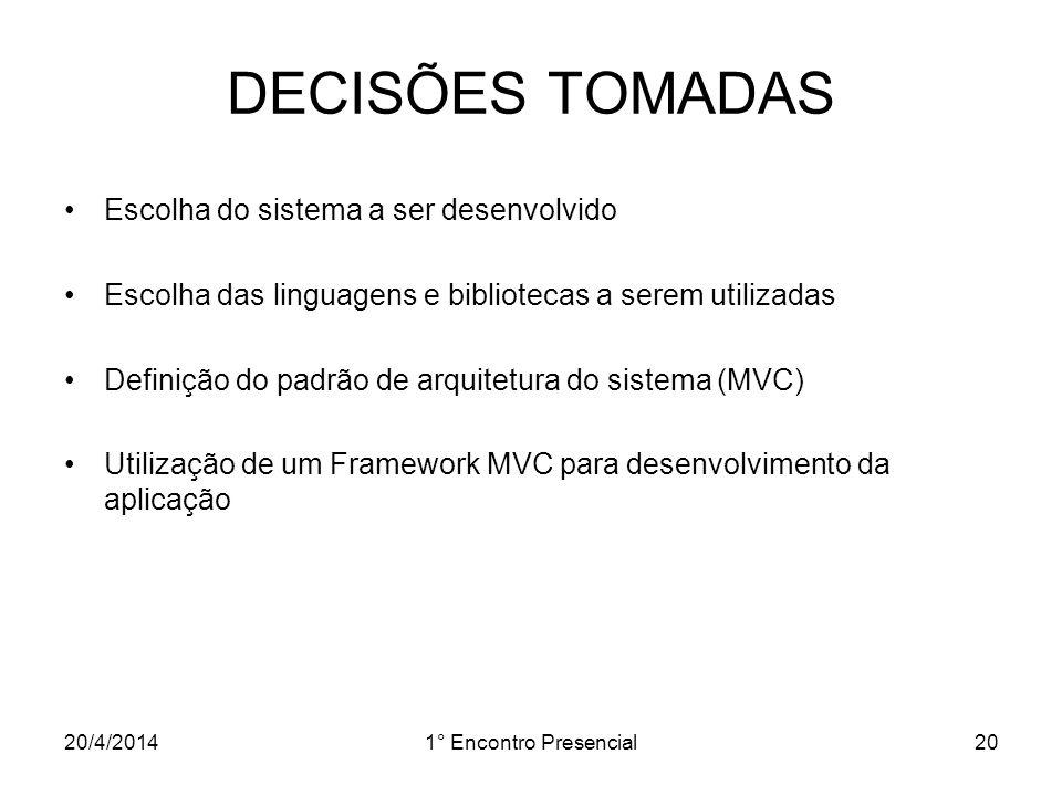20/4/20141° Encontro Presencial20 DECISÕES TOMADAS Escolha do sistema a ser desenvolvido Escolha das linguagens e bibliotecas a serem utilizadas Defin