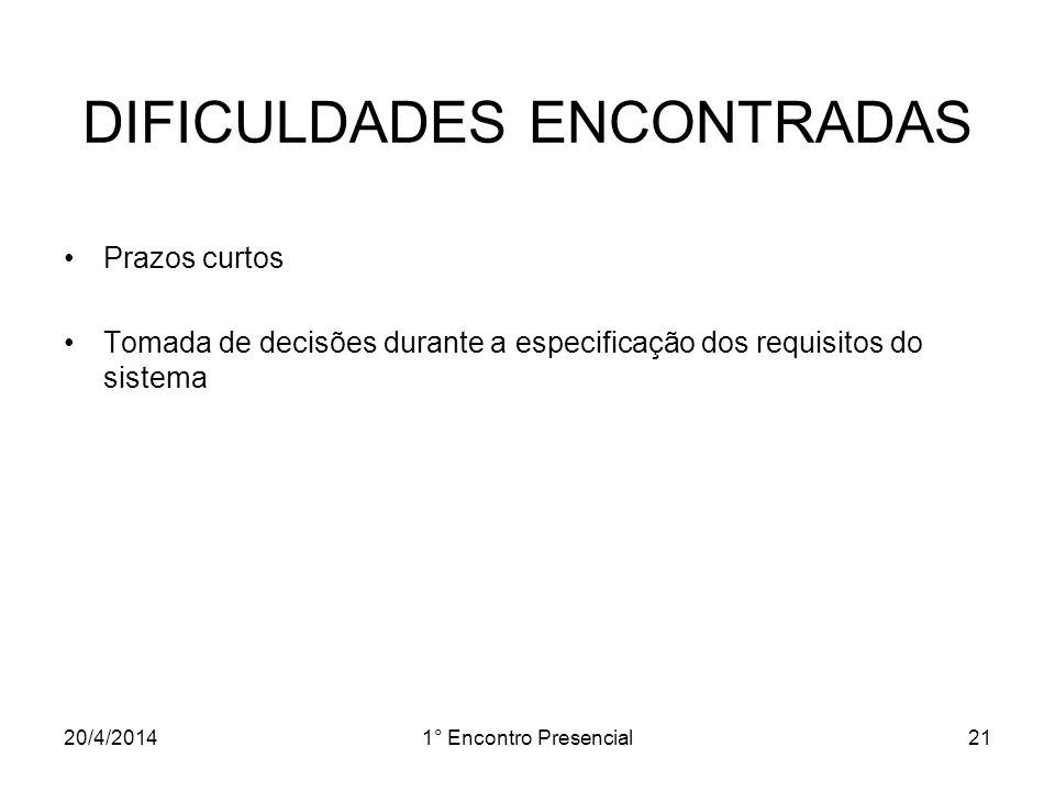 20/4/20141° Encontro Presencial21 DIFICULDADES ENCONTRADAS Prazos curtos Tomada de decisões durante a especificação dos requisitos do sistema