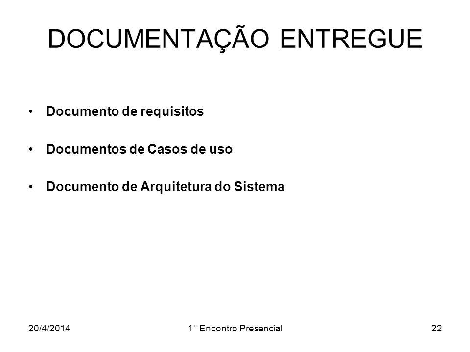 20/4/20141° Encontro Presencial22 DOCUMENTAÇÃO ENTREGUE Documento de requisitos Documentos de Casos de uso Documento de Arquitetura do Sistema