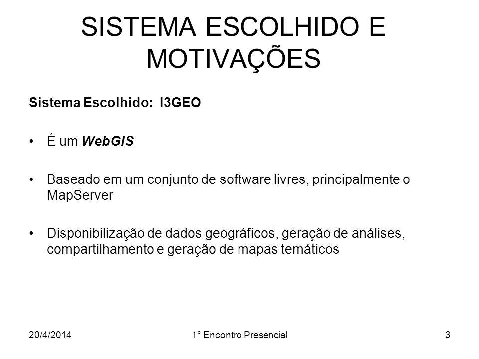 20/4/20141° Encontro Presencial3 SISTEMA ESCOLHIDO E MOTIVAÇÕES Sistema Escolhido: I3GEO É um WebGIS Baseado em um conjunto de software livres, princi