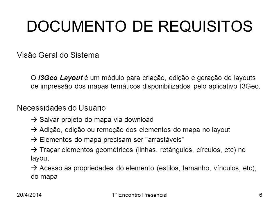 20/4/20141° Encontro Presencial7 DOCUMENTO DE REQUISITOS Requisitos Funcionais [RF01] – CRIAR PROJETO DE LAYOUT [RF02] – ABRIR PROJETO DE LAYOUT [RF03] – SALVAR PROJETO DE LAYOUT [RF04] – IMPRIMIR LAYOUT DO MAPA [RF05] – ADICIONAR ELEMENTO NA ÁREA DE COMPOSIÇÃO [RF06] – SELECIONAR ELEMENTO NA ÁREA DE COMPOSIÇÃO [RF07] – REPOSICIONAR ELEMENTOS SOBREPOSTOS [RF08] – EDITAR PROPRIEDADES DO ELEMENTO [RF09] – EXCLUIR ELEMENTO DA ÁREA DE COMPOSIÇÃO [RF10] – EDITAR PROPRIEDADES DO LAYOUT [RF11] – ALTERAR PREFERÊNCIAS DE CONFIGURAÇÃO