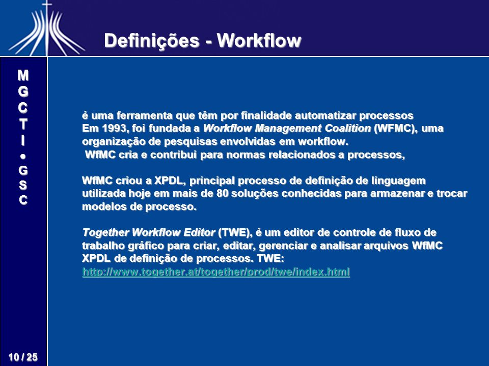M G C T I G S C 10 / 25 é uma ferramenta que têm por finalidade automatizar processos Em 1993, foi fundada a Workflow Management Coalition (WFMC), uma organização de pesquisas envolvidas em workflow.