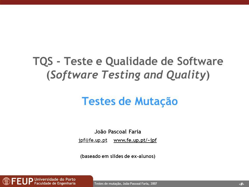 1 Testes de mutação, João Pascoal Faria, 2007 TQS - Teste e Qualidade de Software (Software Testing and Quality) Testes de Mutação João Pascoal Faria jpf@fe.up.ptjpf@fe.up.pt www.fe.up.pt/~jpfwww.fe.up.pt/~jpf (baseado em slides de ex-alunos)