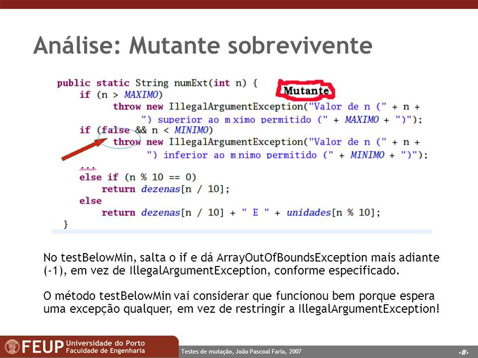 10 Testes de mutação, João Pascoal Faria, 2007 Análise: Mutante sobrevivente No testBelowMin, salta o if e dá ArrayOutOfBoundsException mais adiante (-1), em vez de IllegalArgumentException, conforme especificado.