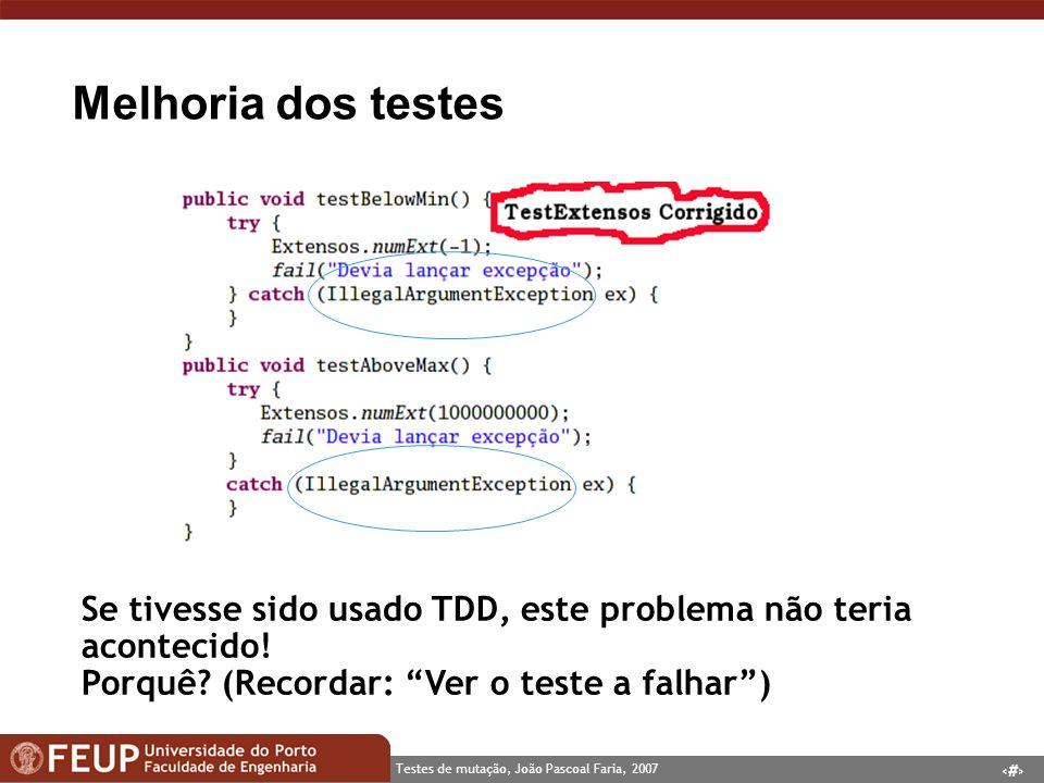 11 Testes de mutação, João Pascoal Faria, 2007 Melhoria dos testes Se tivesse sido usado TDD, este problema não teria acontecido.