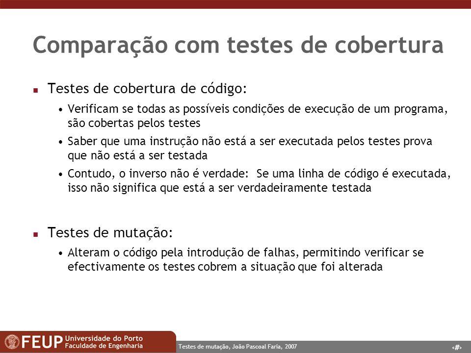 12 Testes de mutação, João Pascoal Faria, 2007 Comparação com testes de cobertura n Testes de cobertura de código: Verificam se todas as possíveis condições de execução de um programa, são cobertas pelos testes Saber que uma instrução não está a ser executada pelos testes prova que não está a ser testada Contudo, o inverso não é verdade: Se uma linha de código é executada, isso não significa que está a ser verdadeiramente testada n Testes de mutação: Alteram o código pela introdução de falhas, permitindo verificar se efectivamente os testes cobrem a situação que foi alterada