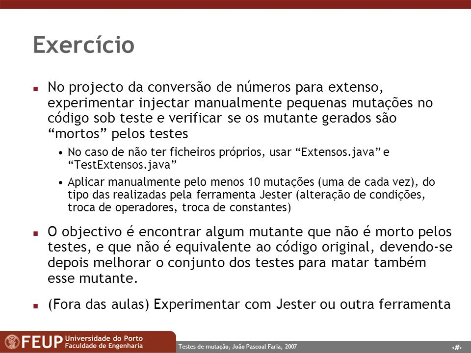14 Testes de mutação, João Pascoal Faria, 2007 Exercício n No projecto da conversão de números para extenso, experimentar injectar manualmente pequenas mutações no código sob teste e verificar se os mutante gerados são mortos pelos testes No caso de não ter ficheiros próprios, usar Extensos.java e TestExtensos.java Aplicar manualmente pelo menos 10 mutações (uma de cada vez), do tipo das realizadas pela ferramenta Jester (alteração de condições, troca de operadores, troca de constantes) n O objectivo é encontrar algum mutante que não é morto pelos testes, e que não é equivalente ao código original, devendo-se depois melhorar o conjunto dos testes para matar também esse mutante.