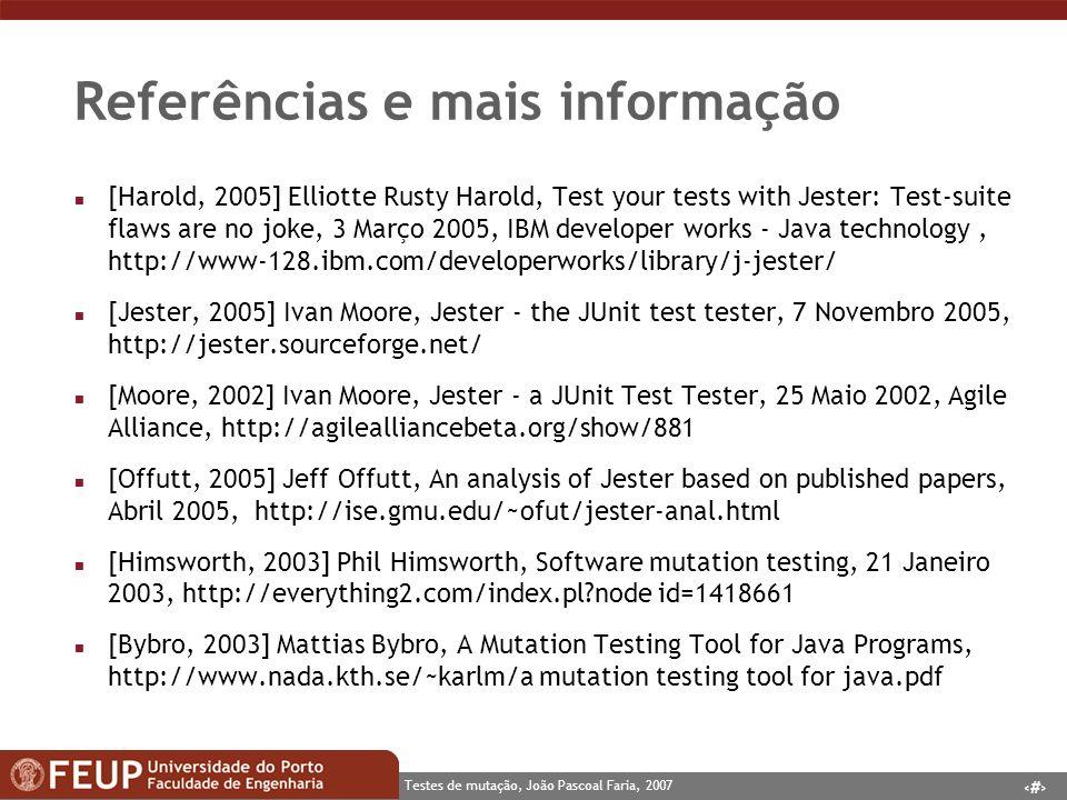 15 Testes de mutação, João Pascoal Faria, 2007 Referências e mais informação n [Harold, 2005] Elliotte Rusty Harold, Test your tests with Jester: Test-suite flaws are no joke, 3 Março 2005, IBM developer works - Java technology, http://www-128.ibm.com/developerworks/library/j-jester/ n [Jester, 2005] Ivan Moore, Jester - the JUnit test tester, 7 Novembro 2005, http://jester.sourceforge.net/ n [Moore, 2002] Ivan Moore, Jester - a JUnit Test Tester, 25 Maio 2002, Agile Alliance, http://agilealliancebeta.org/show/881 n [Offutt, 2005] Jeff Offutt, An analysis of Jester based on published papers, Abril 2005, http://ise.gmu.edu/~ofut/jester-anal.html n [Himsworth, 2003] Phil Himsworth, Software mutation testing, 21 Janeiro 2003, http://everything2.com/index.pl?node id=1418661 n [Bybro, 2003] Mattias Bybro, A Mutation Testing Tool for Java Programs, http://www.nada.kth.se/~karlm/a mutation testing tool for java.pdf