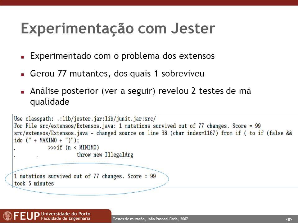 6 Testes de mutação, João Pascoal Faria, 2007 Experimentação com Jester n Experimentado com o problema dos extensos n Gerou 77 mutantes, dos quais 1 sobreviveu n Análise posterior (ver a seguir) revelou 2 testes de má qualidade