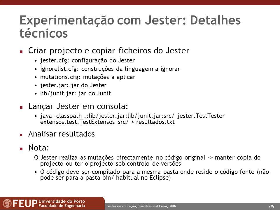 7 Testes de mutação, João Pascoal Faria, 2007 Experimentação com Jester: Detalhes técnicos n Criar projecto e copiar ficheiros do Jester jester.cfg: configuração do Jester ignorelist.cfg: construções da linguagem a ignorar mutations.cfg: mutações a aplicar jester.jar: jar do Jester lib/junit.jar: jar do Junit n Lançar Jester em consola: java -classpath.:lib/jester.jar:lib/junit.jar:src/ jester.TestTester extensos.test.TestExtensos src/ > resultados.txt n Analisar resultados n Nota: O Jester realiza as mutações directamente no código original -> manter cópia do projecto ou ter o projecto sob controlo de versões O código deve ser compilado para a mesma pasta onde reside o código fonte (não pode ser para a pasta bin/ habitual no Eclipse)